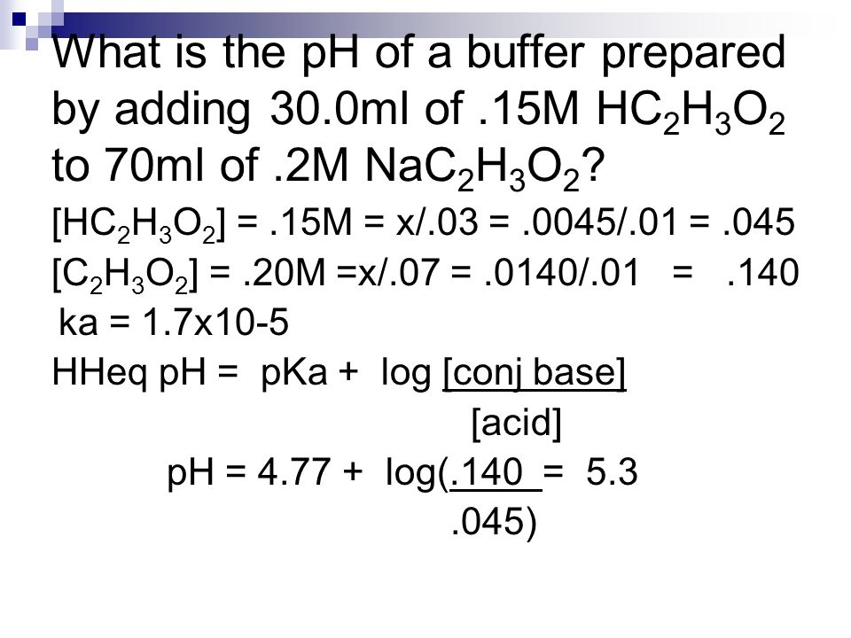 What is the pH of a buffer prepared by adding 30.0ml of.15M HC 2 H 3 O 2 to 70ml of.2M NaC 2 H 3 O 2 ? [HC 2 H 3 O 2 ] =.15M = x/.03 =.0045/.01 =.045