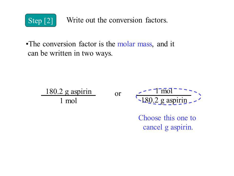 Step [2] Write out the conversion factors. 180.2 g aspirin 1 mol 180.2 g aspirin or Choose this one to cancel g aspirin. The conversion factor is the