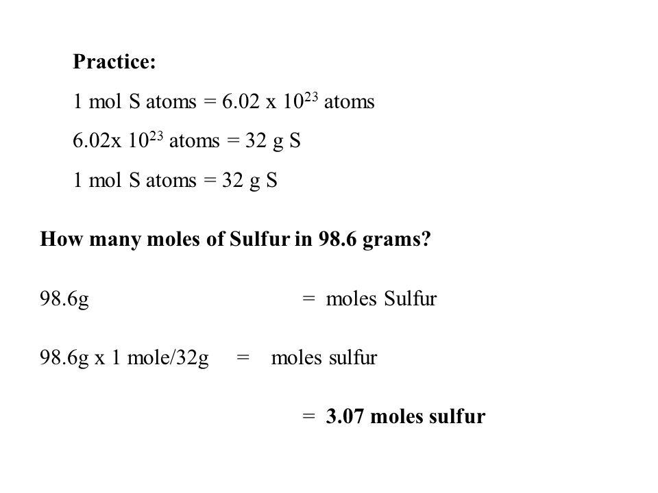 Practice: 1 mol S atoms = 6.02 x 10 23 atoms 6.02x 10 23 atoms = 32 g S 1 mol S atoms = 32 g S How many moles of Sulfur in 98.6 grams? 98.6g = moles S