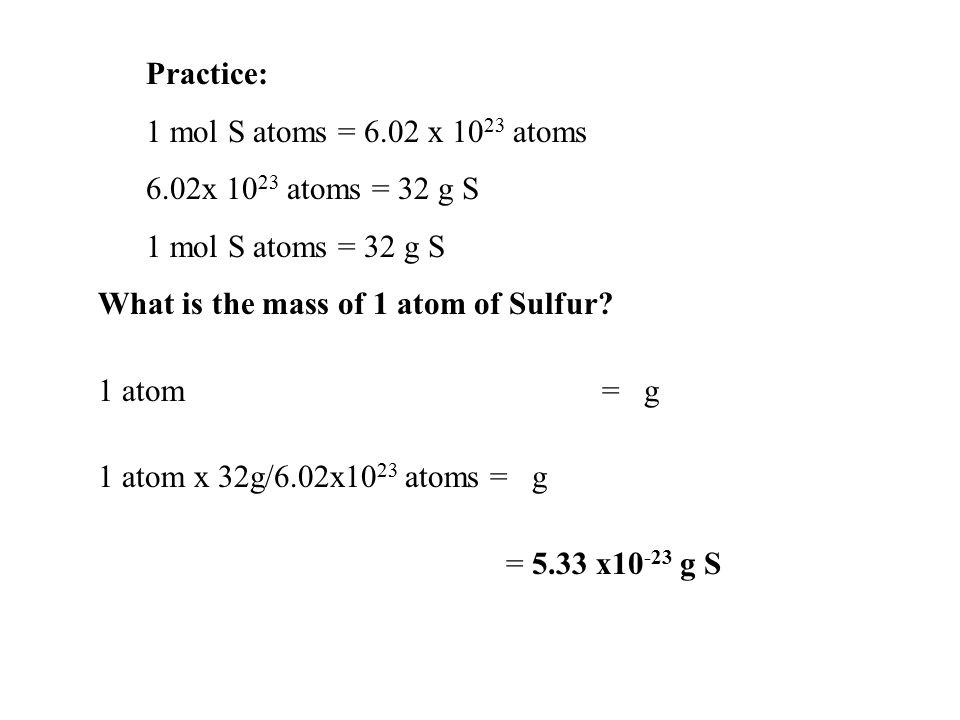 Practice: 1 mol S atoms = 6.02 x 10 23 atoms 6.02x 10 23 atoms = 32 g S 1 mol S atoms = 32 g S What is the mass of 1 atom of Sulfur? 1 atom = g 1 atom
