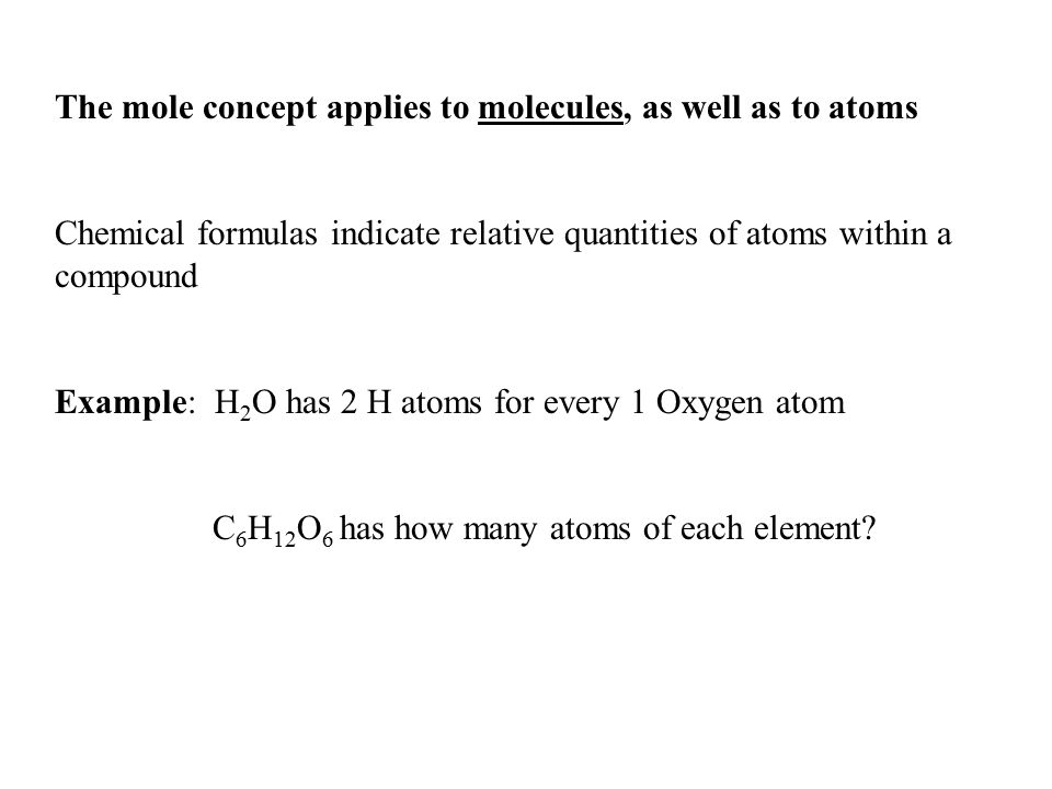 The mole concept applies to molecules, as well as to atoms Chemical formulas indicate relative quantities of atoms within a compound Example: H 2 O ha