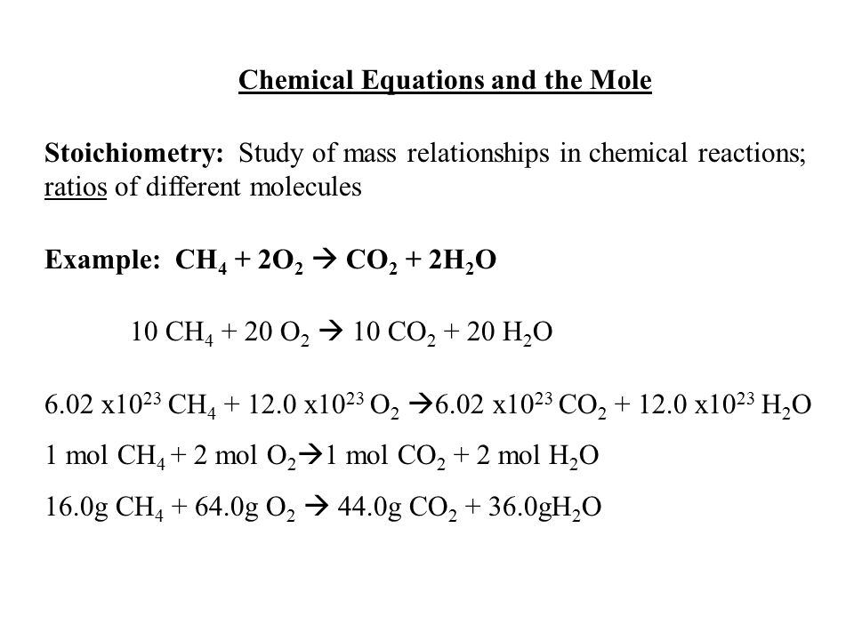 Chemical Equations and the Mole Stoichiometry: Study of mass relationships in chemical reactions; ratios of different molecules Example: CH 4 + 2O 2 