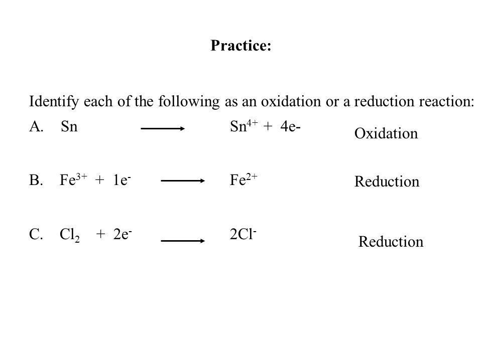 Identify each of the following as an oxidation or a reduction reaction: A. Sn Sn 4+ + 4e- B. Fe 3+ + 1e - Fe 2+ C. Cl 2 + 2e - 2Cl - Practice: Oxidati