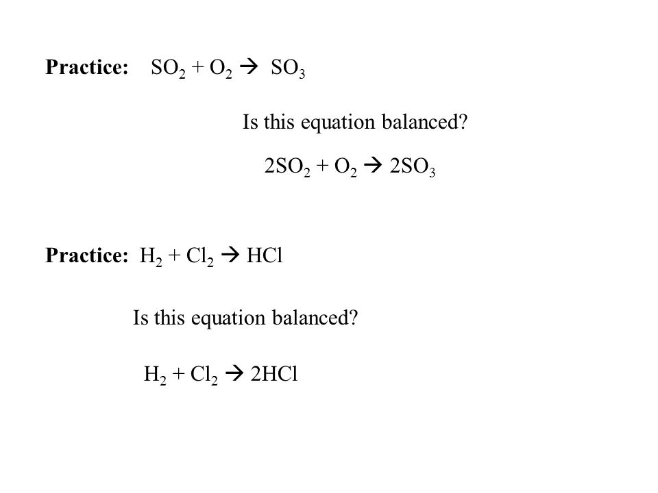 Practice: SO 2 + O 2  SO 3 Is this equation balanced? Practice: H 2 + Cl 2  HCl Is this equation balanced? 2SO 2 + O 2  2SO 3 H 2 + Cl 2  2HCl