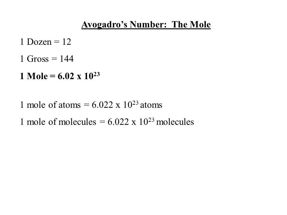 Avogadro's Number: The Mole 1 Dozen = 12 1 Gross = 144 1 Mole = 6.02 x 10 23 1 mole of atoms = 6.022 x 10 23 atoms 1 mole of molecules = 6.022 x 10 23