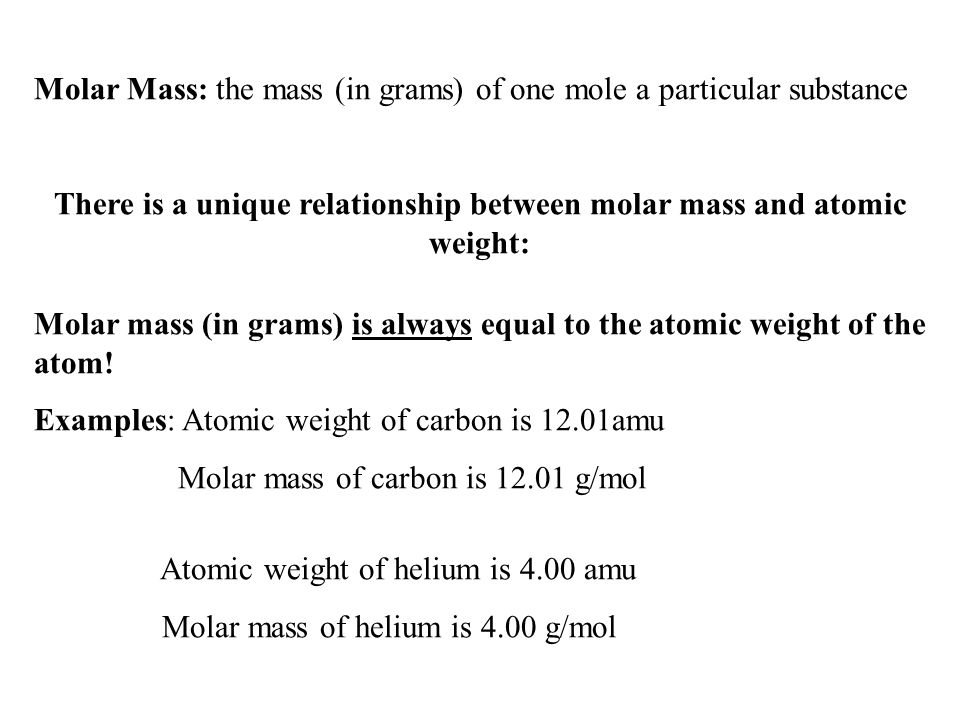 Molar Mass: the mass (in grams) of one mole a particular substance There is a unique relationship between molar mass and atomic weight: Molar mass (in