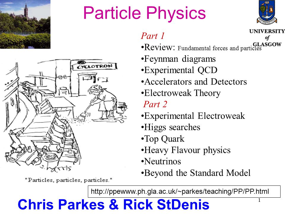 1 Particle Physics Chris Parkes & Rick StDenis Part 1 Review: Fundamental forces and particles Feynman diagrams Experimental QCD Accelerators and Detectors Electroweak Theory Part 2 Experimental Electroweak Higgs searches Top Quark Heavy Flavour physics Neutrinos Beyond the Standard Model http://ppewww.ph.gla.ac.uk/~parkes/teaching/PP/PP.html