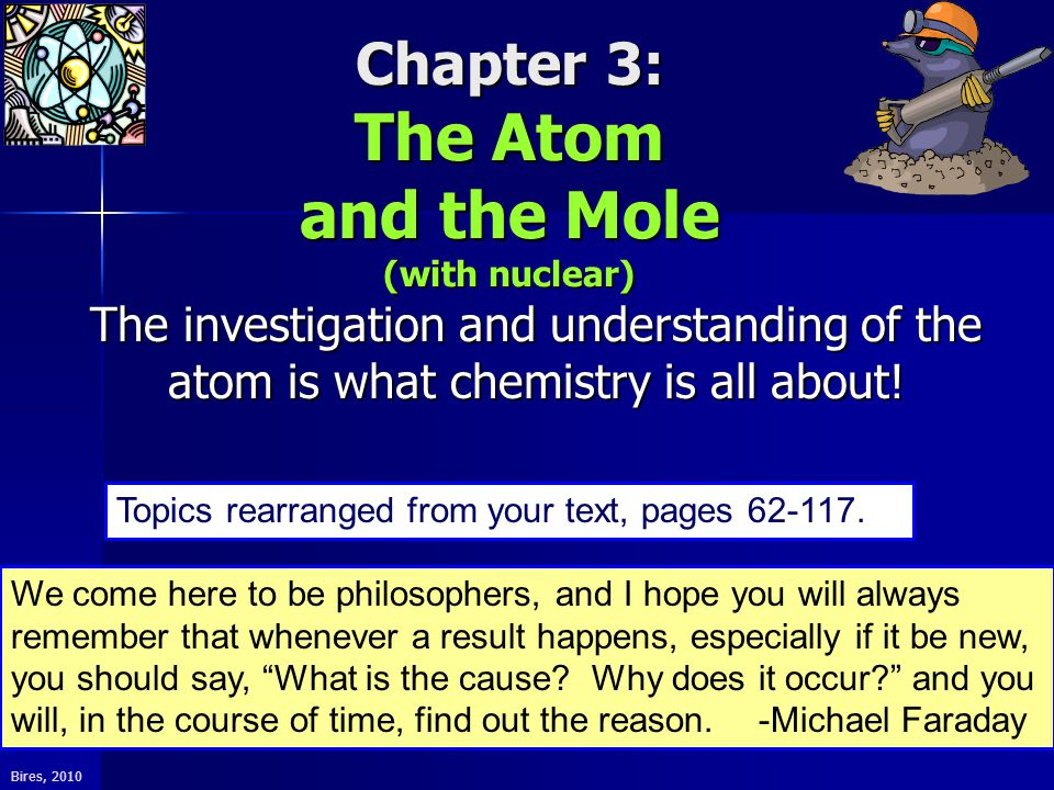 Bires, 2010 Chapter 3: The Atom and the Mole (with nuclear) The investigation and understanding of the atom is what chemistry is all about.