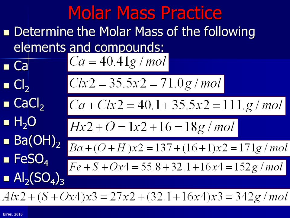 Bires, 2010 Molar Mass Practice Determine the Molar Mass of the following elements and compounds: Determine the Molar Mass of the following elements and compounds: Ca Ca Cl 2 Cl 2 CaCl 2 CaCl 2 H 2 O H 2 O Ba(OH) 2 Ba(OH) 2 FeSO 4 FeSO 4 Al 2 (SO 4 ) 3 Al 2 (SO 4 ) 3