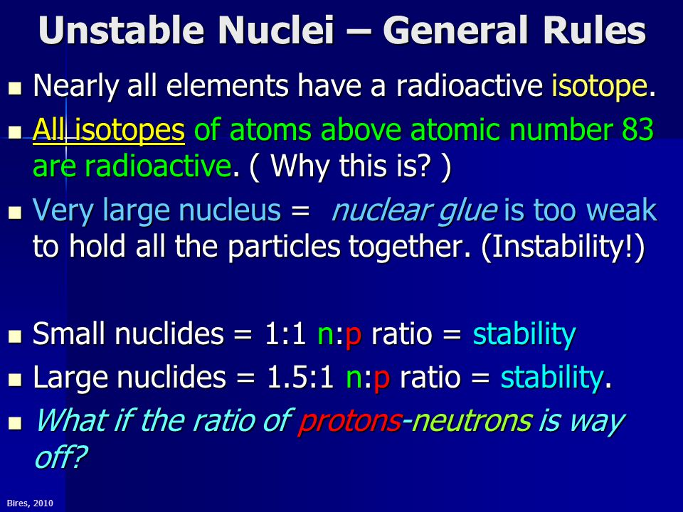 Bires, 2010 Unstable Nuclei – General Rules Nearly all elements have a radioactive isotope.