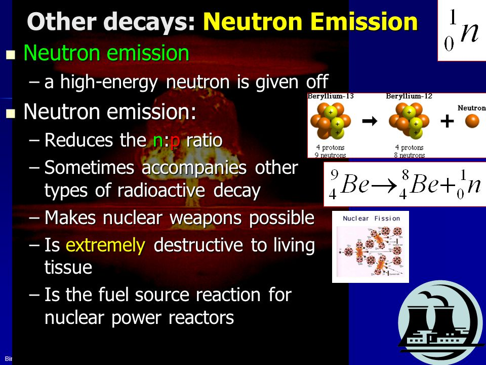 Bires, 2010 Other decays: Neutron Emission Neutron emission Neutron emission –a high-energy neutron is given off Neutron emission: Neutron emission: –
