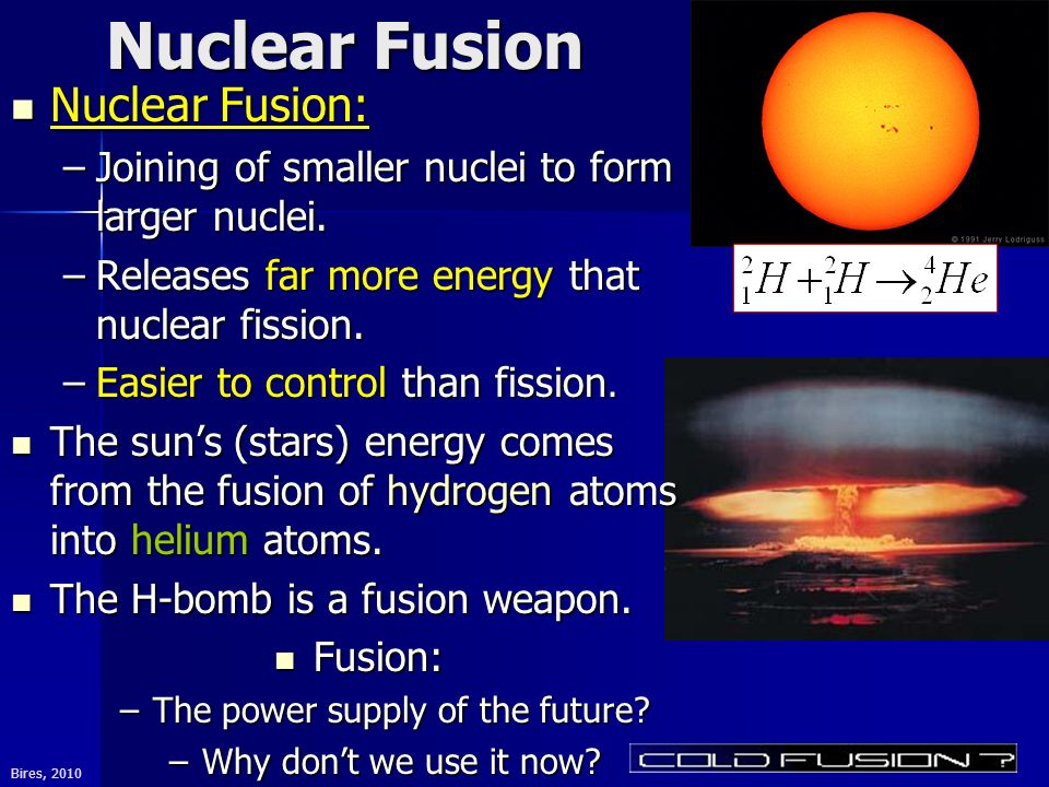 Bires, 2010 Nuclear Fusion Nuclear Fusion: Nuclear Fusion: –Joining of smaller nuclei to form larger nuclei.