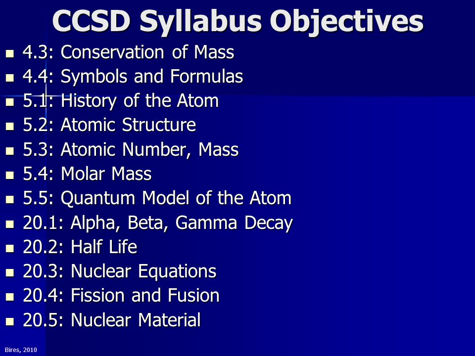 Bires, 2010 CCSD Syllabus Objectives 4.3: Conservation of Mass 4.3: Conservation of Mass 4.4: Symbols and Formulas 4.4: Symbols and Formulas 5.1: History of the Atom 5.1: History of the Atom 5.2: Atomic Structure 5.2: Atomic Structure 5.3: Atomic Number, Mass 5.3: Atomic Number, Mass 5.4: Molar Mass 5.4: Molar Mass 5.5: Quantum Model of the Atom 5.5: Quantum Model of the Atom 20.1: Alpha, Beta, Gamma Decay 20.1: Alpha, Beta, Gamma Decay 20.2: Half Life 20.2: Half Life 20.3: Nuclear Equations 20.3: Nuclear Equations 20.4: Fission and Fusion 20.4: Fission and Fusion 20.5: Nuclear Material 20.5: Nuclear Material