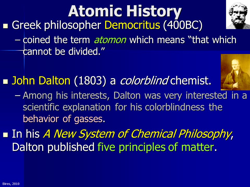 Bires, 2010 Atomic History Greek philosopher Democritus (400BC) Greek philosopher Democritus (400BC) –coined the term atomon which means that which cannot be divided. John Dalton (1803) a colorblind chemist.