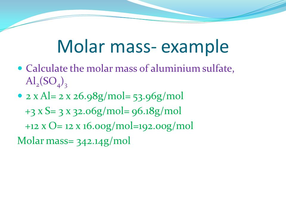 Molar mass- example Calculate the molar mass of aluminium sulfate, Al 2 (SO 4 ) 3 2 x Al= 2 x 26.98g/mol= 53.96g/mol +3 x S= 3 x 32.06g/mol= 96.18g/mol +12 x O= 12 x 16.00g/mol=192.00g/mol Molar mass= 342.14g/mol