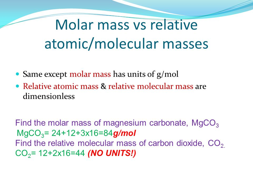 Molar mass vs relative atomic/molecular masses Same except molar mass has units of g/mol Relative atomic mass & relative molecular mass are dimensionless Find the molar mass of magnesium carbonate, MgCO 3 MgCO 3 = 24+12+3x16=84g/mol Find the relative molecular mass of carbon dioxide, CO 2.