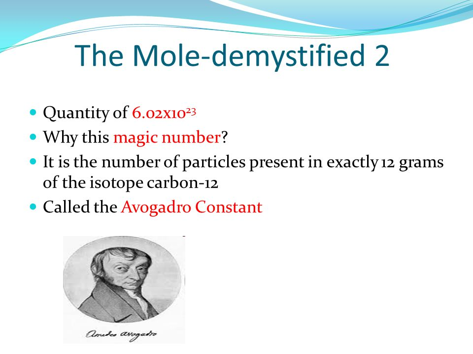The Mole-demystified 2 Quantity of 6.02x10 23 Why this magic number.