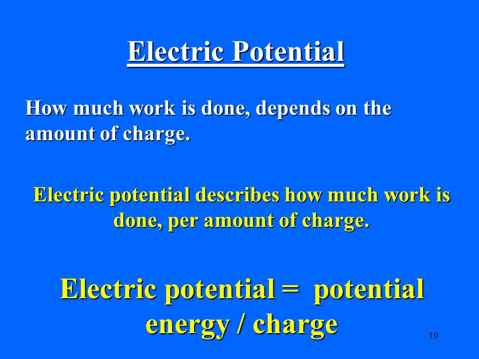 19 Electric Potential How much work is done, depends on the amount of charge.