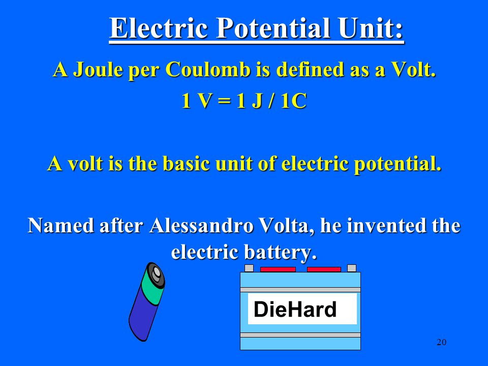 20 Electric Potential Unit: A Joule per Coulomb is defined as a Volt.