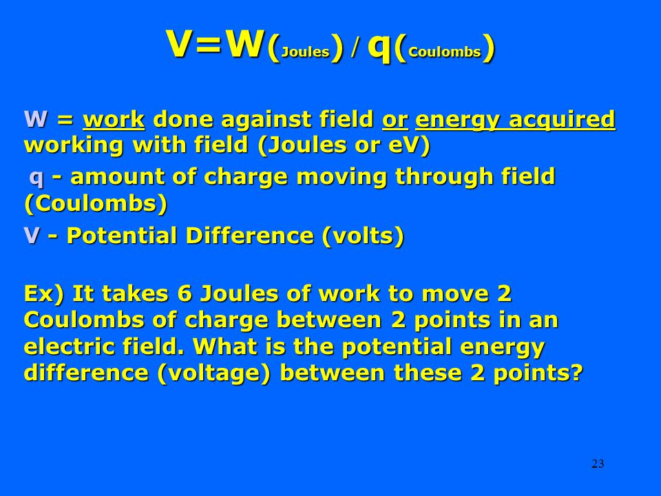 23 V=W ( Joules ) / q ( Coulombs ) W = work done against field or energy acquired working with field (Joules or eV) q - amount of charge moving through field (Coulombs) q - amount of charge moving through field (Coulombs) V - Potential Difference (volts) Ex) It takes 6 Joules of work to move 2 Coulombs of charge between 2 points in an electric field.