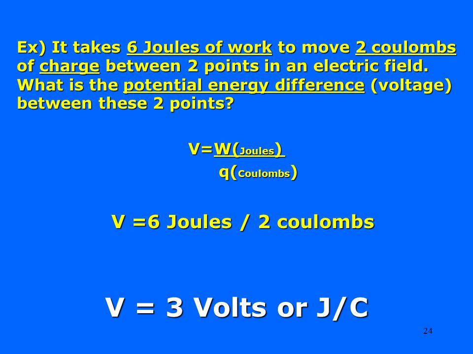 24 Ex) It takes 6 Joules of work to move 2 coulombs of charge between 2 points in an electric field.