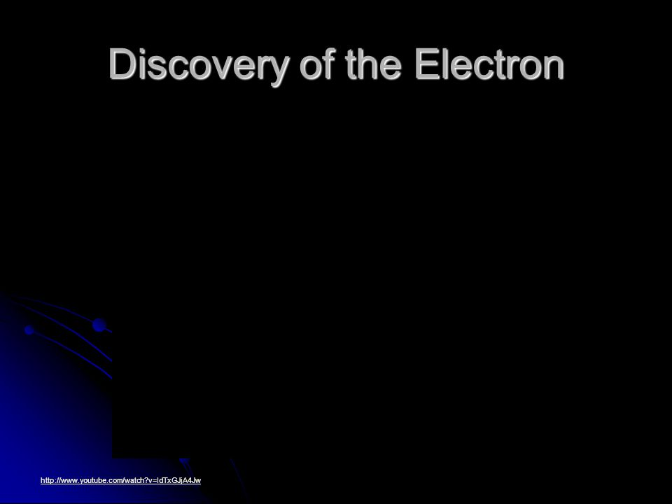 Discovery of the Electron http://www.youtube.com/watch v=IdTxGJjA4Jw