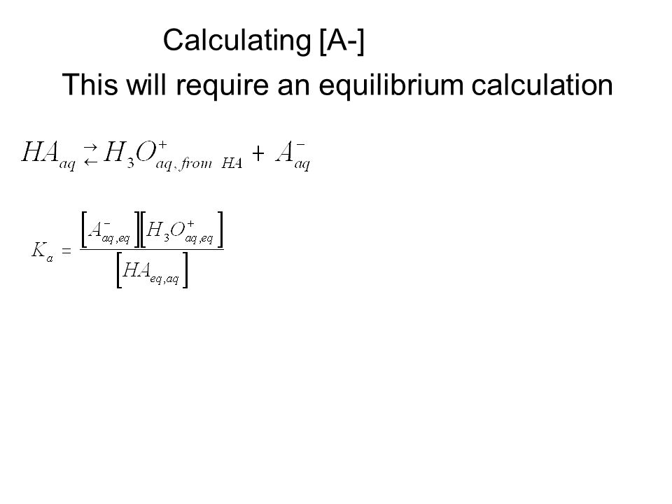 Calculating [A-] This will require an equilibrium calculation
