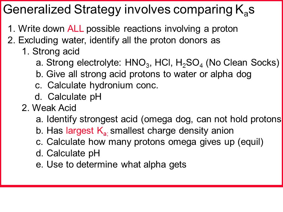 Generalized Strategy involves comparing K a s 1.Write down ALL possible reactions involving a proton 2.Excluding water, identify all the proton donors as 1.Strong acid a.