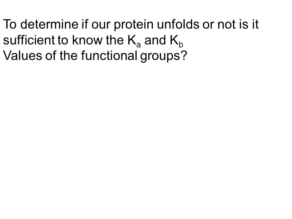 To determine if our protein unfolds or not is it sufficient to know the K a and K b Values of the functional groups