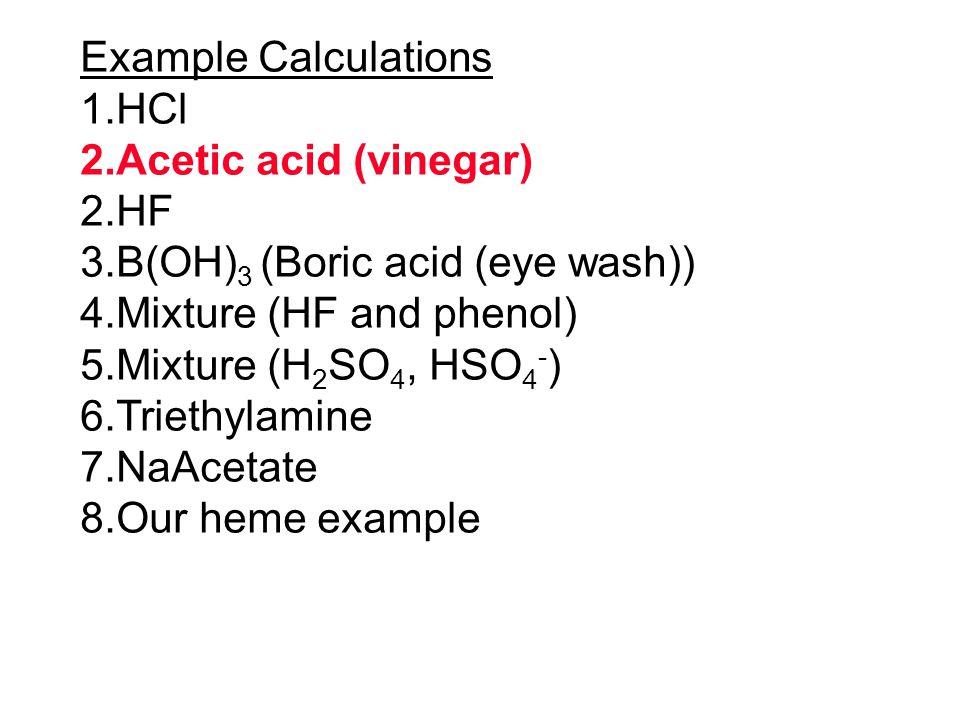 Example Calculations 1.HCl 2.Acetic acid (vinegar) 2.HF 3.B(OH) 3 (Boric acid (eye wash)) 4.Mixture (HF and phenol) 5.Mixture (H 2 SO 4, HSO 4 - ) 6.T