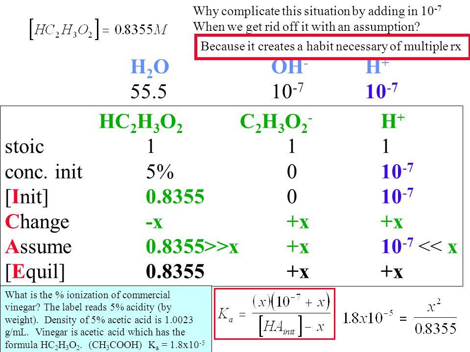 HC 2 H 3 O 2 C 2 H 3 O 2 - H + stoic111 conc. init5%010 -7 [Init]0.8355010 -7 Change-x+x+x Assume0.8355>>x+x10 -7 << x [Equil]0.8355+x+x H 2 OOH - H +