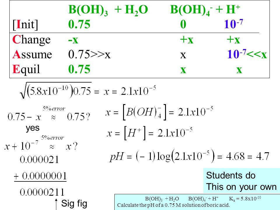 B(OH) 3 + H 2 O B(OH) 4 - + H + [Init]0.750 10 -7 Change-x+x +x Assume0.75>>xx 10 -7 <<x Equil0.75xx check .