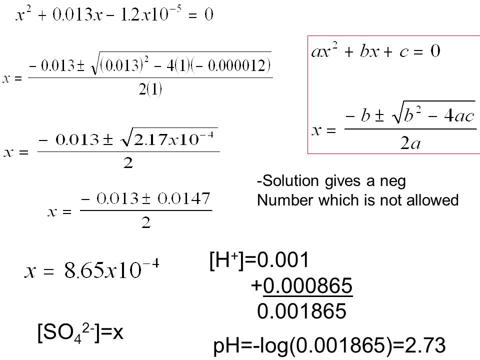 [SO 4 2- ]=x -Solution gives a neg Number which is not allowed [H + ]=0.001 +0.000865 0.001865 pH=-log(0.001865)=2.73