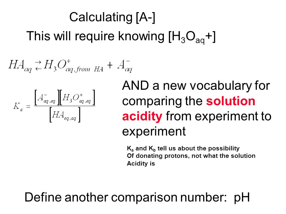 Calculating [A-] This will require knowing [H 3 O aq +] AND a new vocabulary for comparing the solution acidity from experiment to experiment K a and