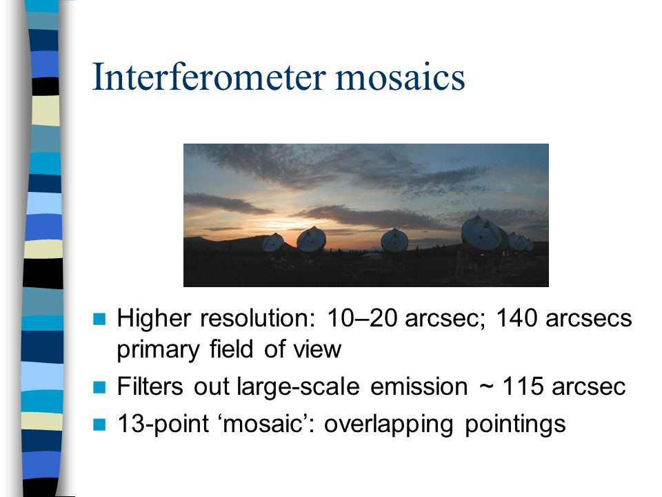 Interferometer mosaics Higher resolution: 10–20 arcsec; 140 arcsecs primary field of view Filters out large-scale emission ~ 115 arcsec 13-point 'mosaic': overlapping pointings