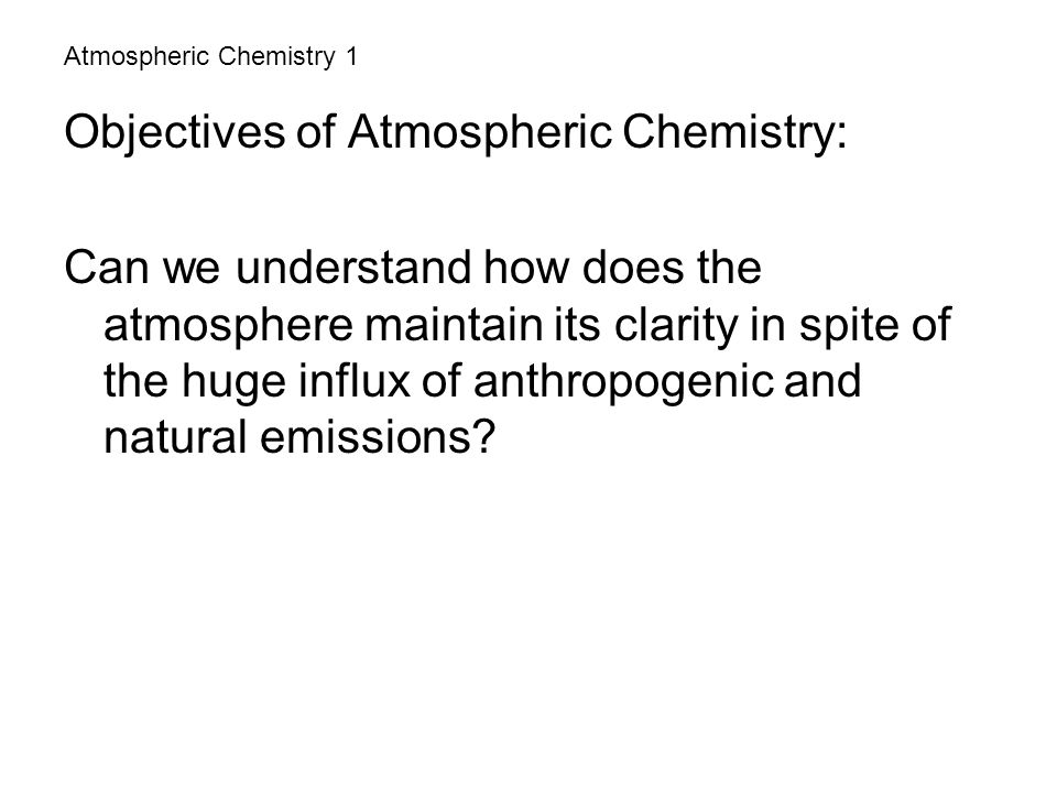 Atmospheric Chemistry 1 Objectives of Atmospheric Chemistry: Can we understand how does the atmosphere maintain its clarity in spite of the huge influ