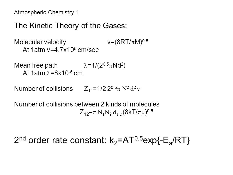 Atmospheric Chemistry 1 The Kinetic Theory of the Gases: Molecular velocity v=(8RT/  M) 0.5 At 1atm v=4.7x10 5 cm/sec Mean free path =1/(2 0.5  Nd 2