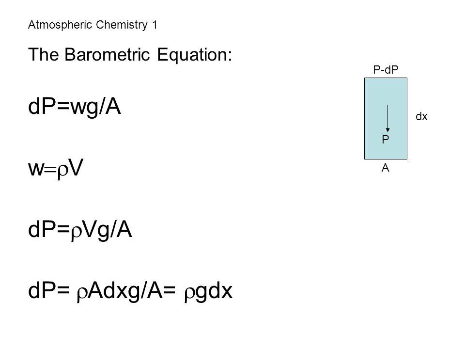 Atmospheric Chemistry 1 The Barometric Equation: dP=wg/A w  V dP=  Vg/A dP=  Adxg/A=  gdx P-dP P A dx