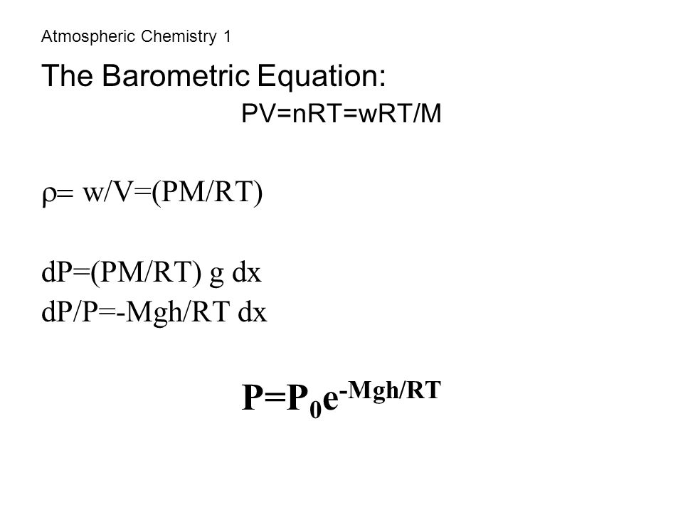 Atmospheric Chemistry 1 The Barometric Equation: PV=nRT=wRT/M  w/V=(PM/RT) dP=(PM/RT) g dx dP/P=-Mgh/RT dx P=P 0 e -Mgh/RT