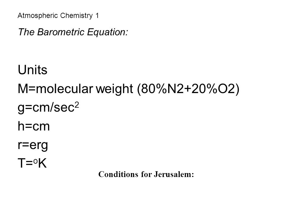 Atmospheric Chemistry 1 The Barometric Equation: Units M=molecular weight (80%N2+20%O2) g=cm/sec 2 h=cm r=erg T= o K Conditions for Jerusalem: