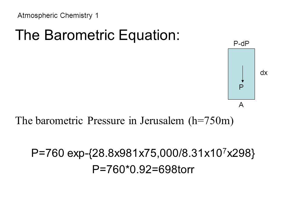Atmospheric Chemistry 1 The Barometric Equation: The barometric Pressure in Jerusalem (h=750m) P=760 exp-{28.8x981x75,000/8.31x10 7 x298} P=760*0.92=6