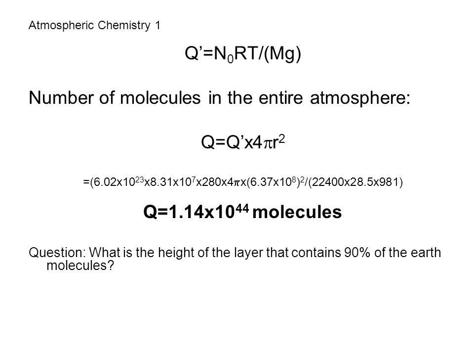Atmospheric Chemistry 1 Q'=N 0 RT/(Mg) Number of molecules in the entire atmosphere: Q=Q'x4  r 2 =(6.02x10 23 x8.31x10 7 x280x4  x(6.37x10 8 ) 2 /(2