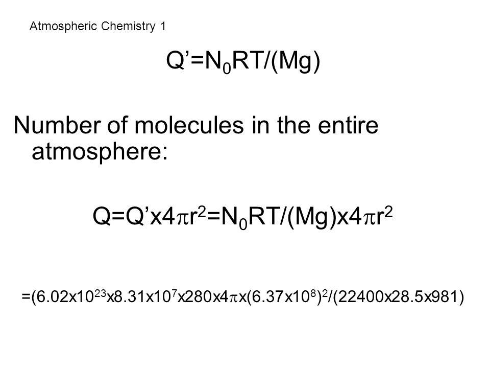 Atmospheric Chemistry 1 Q'=N 0 RT/(Mg) Number of molecules in the entire atmosphere: Q=Q'x4  r 2 =N 0 RT/(Mg)x4  r 2 =(6.02x10 23 x8.31x10 7 x280x4