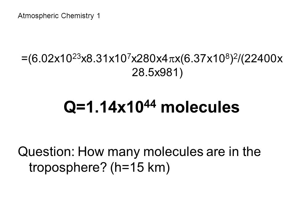 Atmospheric Chemistry 1 =(6.02x10 23 x8.31x10 7 x280x4  x(6.37x10 8 ) 2 /(22400x 28.5x981) Q=1.14x10 44 molecules Question: How many molecules are in