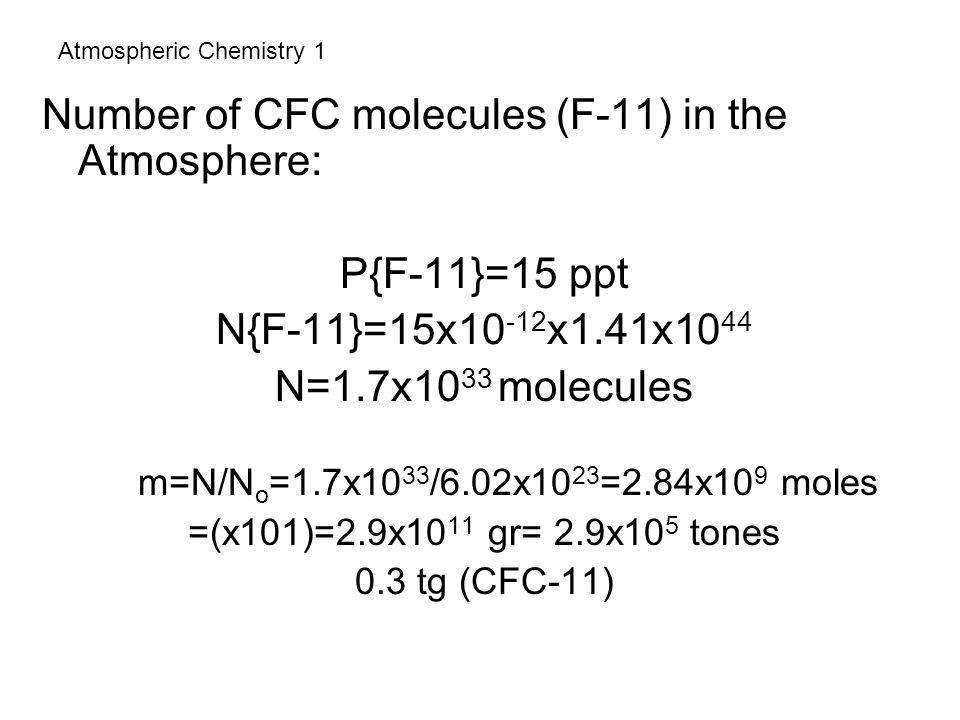 Atmospheric Chemistry 1 Number of CFC molecules (F-11) in the Atmosphere: P{F-11}=15 ppt N{F-11}=15x10 -12 x1.41x10 44 N=1.7x10 33 molecules m=N/N o =