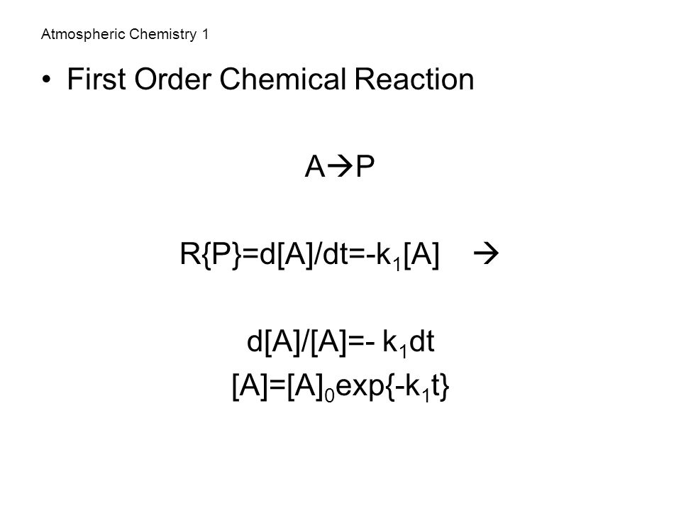 Atmospheric Chemistry 1 First Order Chemical Reaction A  P R{P}=d[A]/dt=-k 1 [A]  d[A]/[A]=- k 1 dt [A]=[A] 0 exp{-k 1 t}