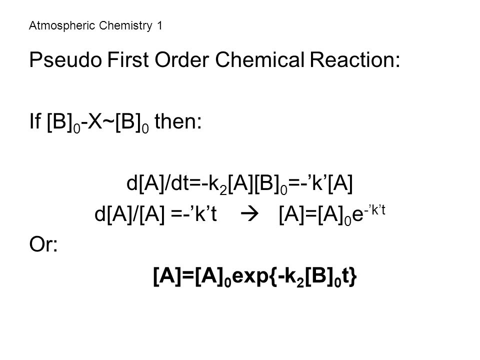 Atmospheric Chemistry 1 Pseudo First Order Chemical Reaction: If [B] 0 -X~[B] 0 then: d[A]/dt=-k 2 [A][B] 0 =-'k'[A] d[A]/[A] =-'k't  [A]=[A] 0 e -'k