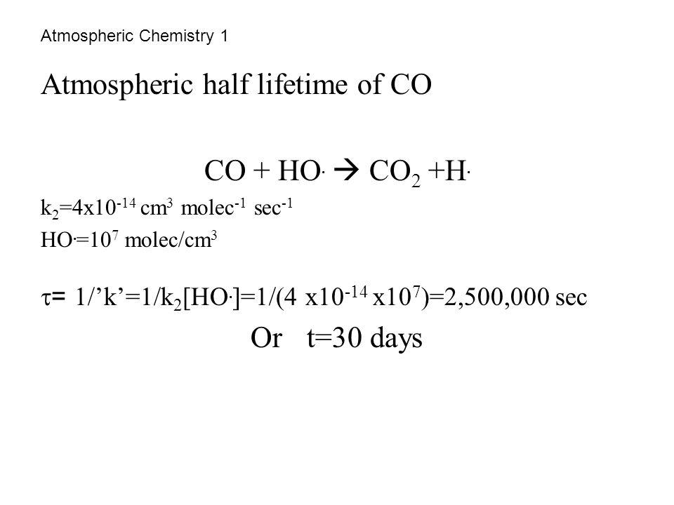 Atmospheric Chemistry 1 Atmospheric half lifetime of CO CO + HO.  CO 2 +H. k 2 =4x10 -14 cm 3 molec -1 sec -1 HO. =10 7 molec/cm 3  = 1/'k'=1/k 2 [H