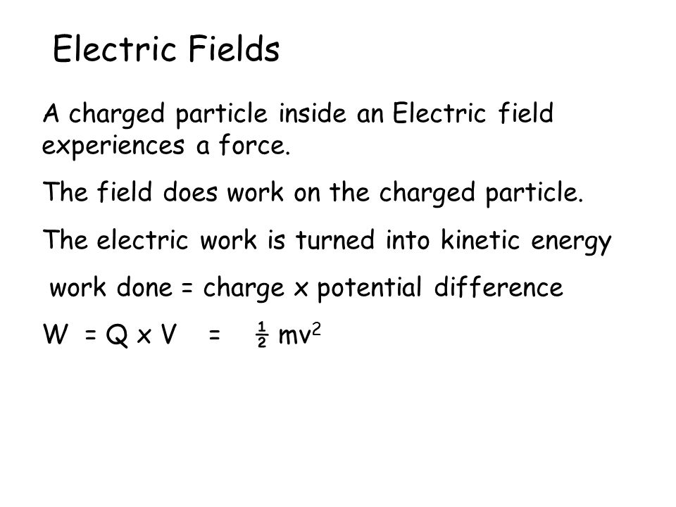 Electric Fields A charged particle inside an Electric field experiences a force. The field does work on the charged particle. The electric work is tur