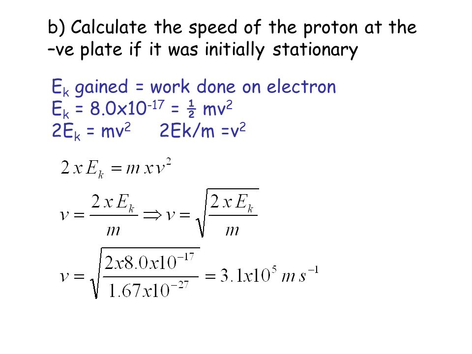 b) Calculate the speed of the proton at the –ve plate if it was initially stationary E k gained = work done on electron E k = 8.0x10 -17 = ½ mv 2 2E k
